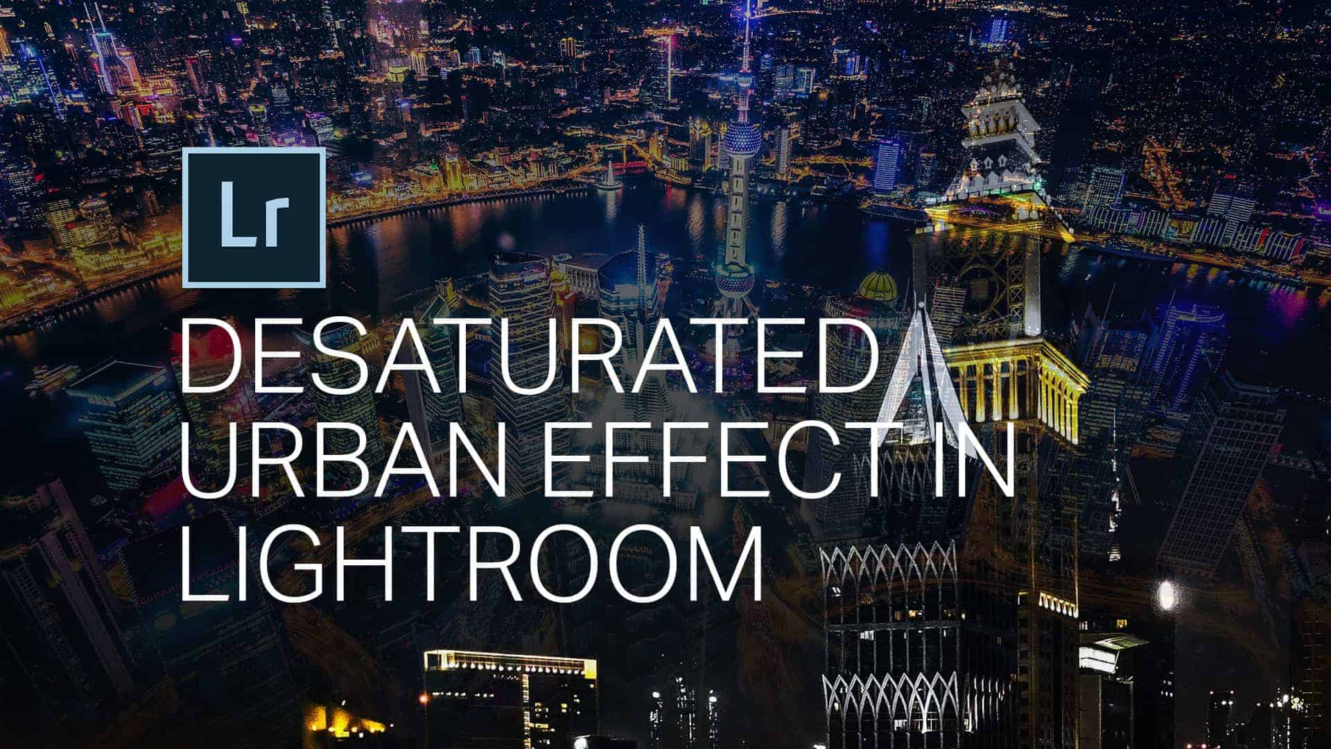 How to Create the Urban Desaturated Look in Lightroom and Camera Raw